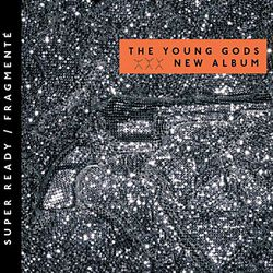 THE YOUNG GODS, «Super ready / Fragmenté»